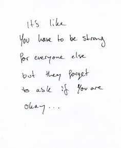 It's like you have to be strong for everyone else but they forget to ask if you are okay...
