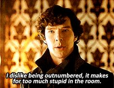 Sherlock ~ I dislike being outnumbered, it makes for too much stupid in the room