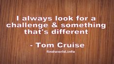 I always look for a challenge and something that's different Tom Cruise Quotes, Toms, Challenges