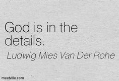 God is in the details. Mies Van Der Rohe