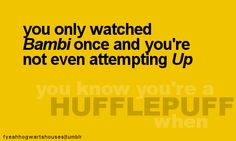 you know you're a Hufflepuff when... you only watched Bambi once and you're not even attempting Up... THIS IS SO ME.. I have never watched UP still to this day.