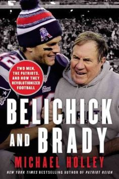 Belichick and Brady: Two Men, the Patriots, and How They Revolutionized Football by Michael Holley