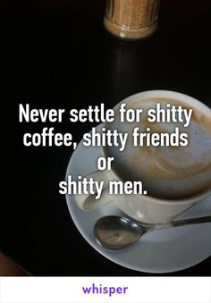 Shitty coffee sucks shitty friends r the worse but a shitty cheater man who acts as if he is honest and always right is a nightmare!