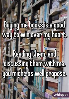 Buying me books is a good way to win over my heart.Reading them, and discussing them with me. you might as well propose. Lol I love reading and discussing books with my hubby Books And Tea, I Love Books, Good Books, Books To Read, My Books, Good Book Quotes, Funny Book Quotes, Funny Reading Quotes, Nerd Quotes
