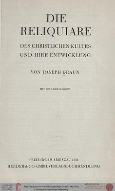 Braun, Joseph: Die Reliquiare des christlichen Kultes und ihre Entwicklung (Freiburg i.Br., 1940)