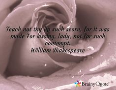 Teach not thy lip such scorn, for it was made For kissing, lady, not for such contempt. William Shakespeare