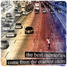 Best memories, craziest ideas!