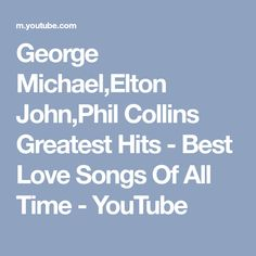George Michael,Elton John,Phil Collins Greatest Hits - Best Love Songs Of All Time - YouTube