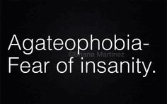 Agateophobia..Fear of insanity