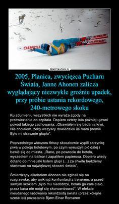 """2005, Planica, zwycięzca Pucharu Świata, Janne Ahonen zalicza wyglądający niezwykle groźnie upadek, przy próbie ustania rekordowego, 240-metrowego skoku – Ku zdumieniu wszystkich nie wyraża zgody na przewiezienie do szpitala. Dopiero cztery lata później ujawni powód takiego zachowania: """"Obawiałem się badania krwi. Nie chciałem, żeby wszyscy dowiedzieli ile mam promili. Było mi strasznie głupio"""". Poprzedniego wieczoru fińscy skoczkowie wypili skrzynkę piwa w pokoju hotelowym, po czym…"""