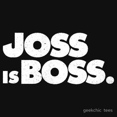 """Joss to Nathan Fillion in a Firefly blooper: """"And what did we learn today?""""  Nathan: """"Joss is boss."""""""