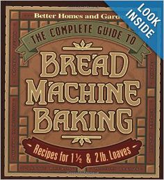 The Complete Guide to Bread Machine Baking: Recipes for 1 1/2- and 2-pound Loaves (Better Homes & Gardens): Better Homes and Gardens Books, ...