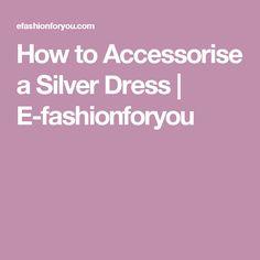 How to Accessorise a Silver Dress | E-fashionforyou