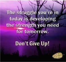 The struggles you're in today is developing the strength you need for tomorrow ... don't give up!