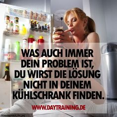 Was auch immer Dein Problem ist, Du wirst die Lösung nicht in Deinem Kühlschrank…