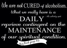 We have been granted a daily reprieve contingent on the maintenance of your sobriety