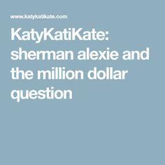 KatyKatiKate: sherman alexie and the million dollar question