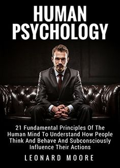 Human Psychology: 21 Fundamental Principles Of The Human Mind To Understand How People Think And Behave And Subconsciously Influence Their Actions by [Moore, Leonard]