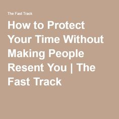 How to Protect Your Time Without Making People Resent You | The Fast Track