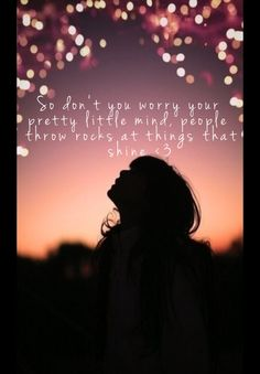 So don't you worry your pretty little mind, people throw rocks at things that shine (;