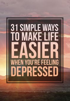 31 Simple Ways To Make Life Easier When You�re Feeling Depressed