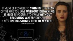 Quote from 13 Reasons Why 1x08 │ Hannah Baker (from the tape): It must be possible to swim in the ocean of the one you love without drowning. It must be possible to swim without becoming water yourself. I keep finding stones tied to my feet.
