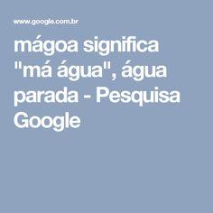 """mágoa significa """"má água"""", água parada - Pesquisa Google"""