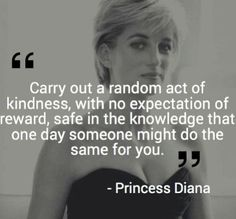 Carry out a random act of kindness, with no expectation of reward, safe in the knowledge that one day someone might do the same for you.