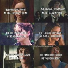 The ruined girl taught me that destiny is great. The boy who lived taught me to follow my fate. The girl on fire taught me to never give up. The fearless girl taught me that all is corrupt. The son of Poseidon taught me to be a hero. The cancer girl taught me to live for today