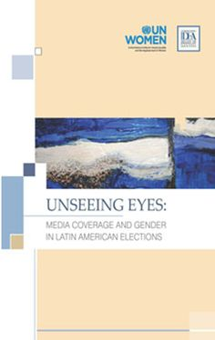 Unseeing eyes : media coverage and gender in latin american elections / Beatriz Llanos