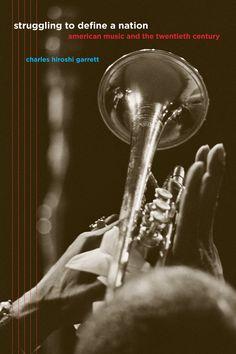 Struggling to Define a Nation: American Music and the Twentieth Century ~ Charles Garrett ~ University of California Press ~ c2008