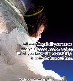 More inspirational quotes at www.twitter.com/AskAnAngel and www.AskAnAngel.org Tell your Angel all your cares and you'll soon receive a sign, to let you know that everything is going to turn out fine.