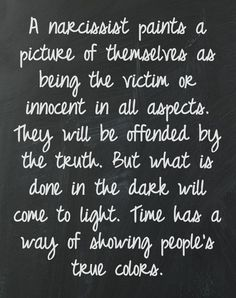 The truth hurts. A narcissist paints a picture of themselves as being the victim or innocent in all aspects. They will be offended by the truth. But what is done in the dark will come to light. Time has a way of showing people's true colors. Great Quotes, Quotes To Live By, Me Quotes, Inspirational Quotes, Wisdom Quotes, Motivational Quotes, The Words, Narcissistic People, Narcissistic Sociopath