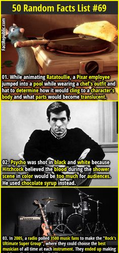 1. While animating Ratatoullie, a Pixar employee jumped into a pool while wearing a chef's outfit and hat to determine how it would cling to a character's body and what parts would become translucent. 2. Psycho was shot in black and white because Hitchcock believed the blood during the shower scene in color would be too much for audiences. He used chocolate syrup instead.