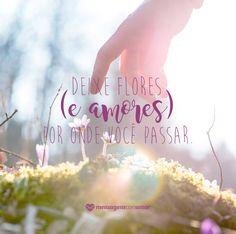 Deixe flores (e amores) por onde você passar! #mensagenscomamor #frases #quotes #reflexões #pensamentos #vida #convívio #relacionamentos #felicidade #flores #amores