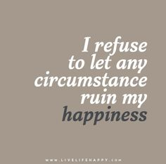 I refuse to let any circumstance ruin my happiness.