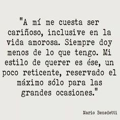 Mario Benedetti – La Tregua – A mí me cuesta ser cariñoso, inclusive en la vida amorosa. Siempre doy menos de lo que tengo. Mi estilo de querer es ése, un poco reticente, reservado el máximo sólo para las grandes ocasiones.