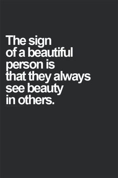 The sign of a beautiful person is that they always see beauty in others..... yay, I'm beautiful! :-D
