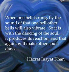 """When one bell is rung, by the sound of that one bell other bells will also vibrate. So it is with the dancing of the soul... it produces its reaction, and that again, will make other souls dance."" ~Hazrat Inayat Khan ..*"