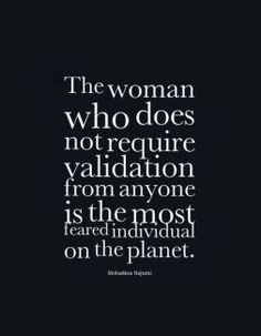Truth be told-- The woman who does not require validation from anyone is the most feared individual on the planet.