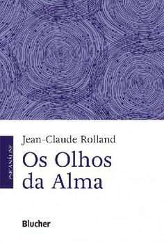 ROLLAND, Jean-Claude. Os olhos da alma. São Paulo: Blucher, 2016. 234 p.