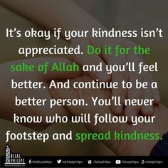 It's okay if your kindness isn't appreciated. Do it for the sake of Allah and you'll feel better. And continue to be a better person. You'll never know who will follow your footstep and spread kindness. #BeKind #kindness #Nice (scheduled via http://www.tailwindapp.com?utm_source=pinterest&utm_medium=twpin&utm_content=post138422919&utm_campaign=scheduler_attribution)