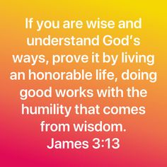 If you are wise and understand God's ways, prove it by living an honorable life, doing good works with the humility that comes from wisdom. Prayer Scriptures, Bible Prayers, Faith Prayer, Prayer Quotes, Scripture Verses, Bible Verses Quotes, Words Of Encouragement, Faith Quotes, Biblical Quotes