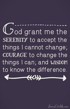 God grant me the serenity to accept the  things I cannot change; courage to change the things I can; and wisdom to know the difference. #serenityprayer