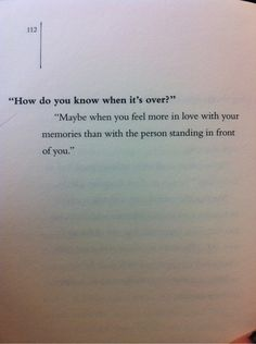 Question: How do you know when it's over?     Answer: Maybe when you feel more in love with your memories than with the person standing in front of you.