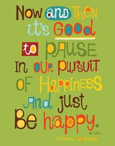 """Inspirational Quote: """"Now and then it's good to pause in our pursuit of happiness and just be happy."""""""