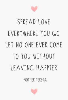 Let no one ever come to you without leaving happier -Mother Teresa