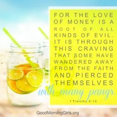 For the love of money is a root of all kinds of evil. It is through this craving that some have wandered away from the faith ad pierced themselves with many pangs. 1 Timothy 6:10