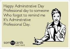 Happy Adminstrative Day Professional day to someone Who forgot to remind me It's Adminstrative Professional Day.