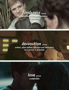 And he is all three for her. Fond, devoted, loving. He is also loyal,caring, selfless, gentle, and he would do anything for Katniss. He took a beating from his mother, from Snow, almost died/ sacrificed himself countless times. This is what defines love, and this is what defines him.